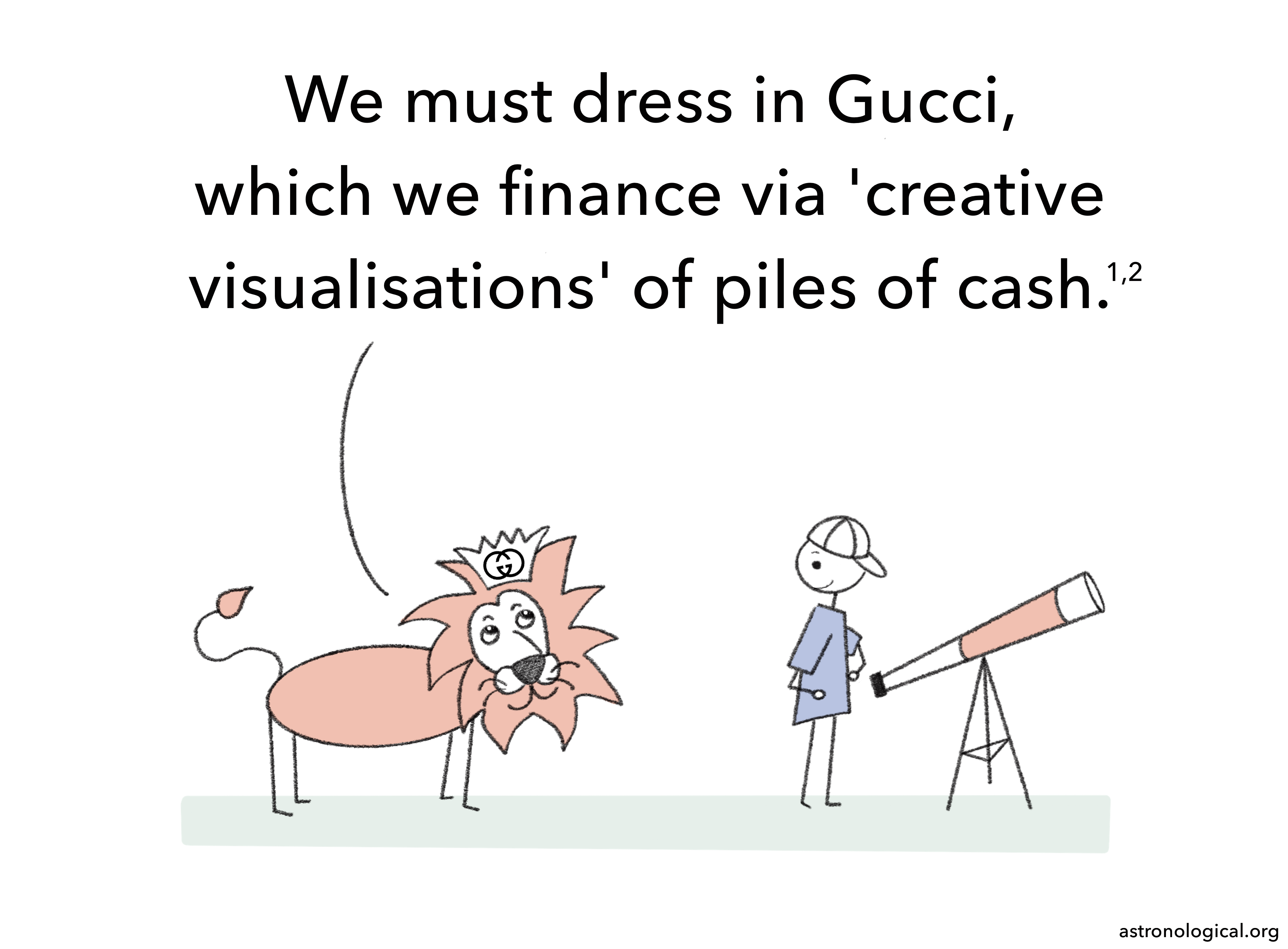 The lion continues: We must dress in Gucci, which we finance via creative visualisations of piles of cash. The scientist has raised eyebrows and has turned away from his telescope.