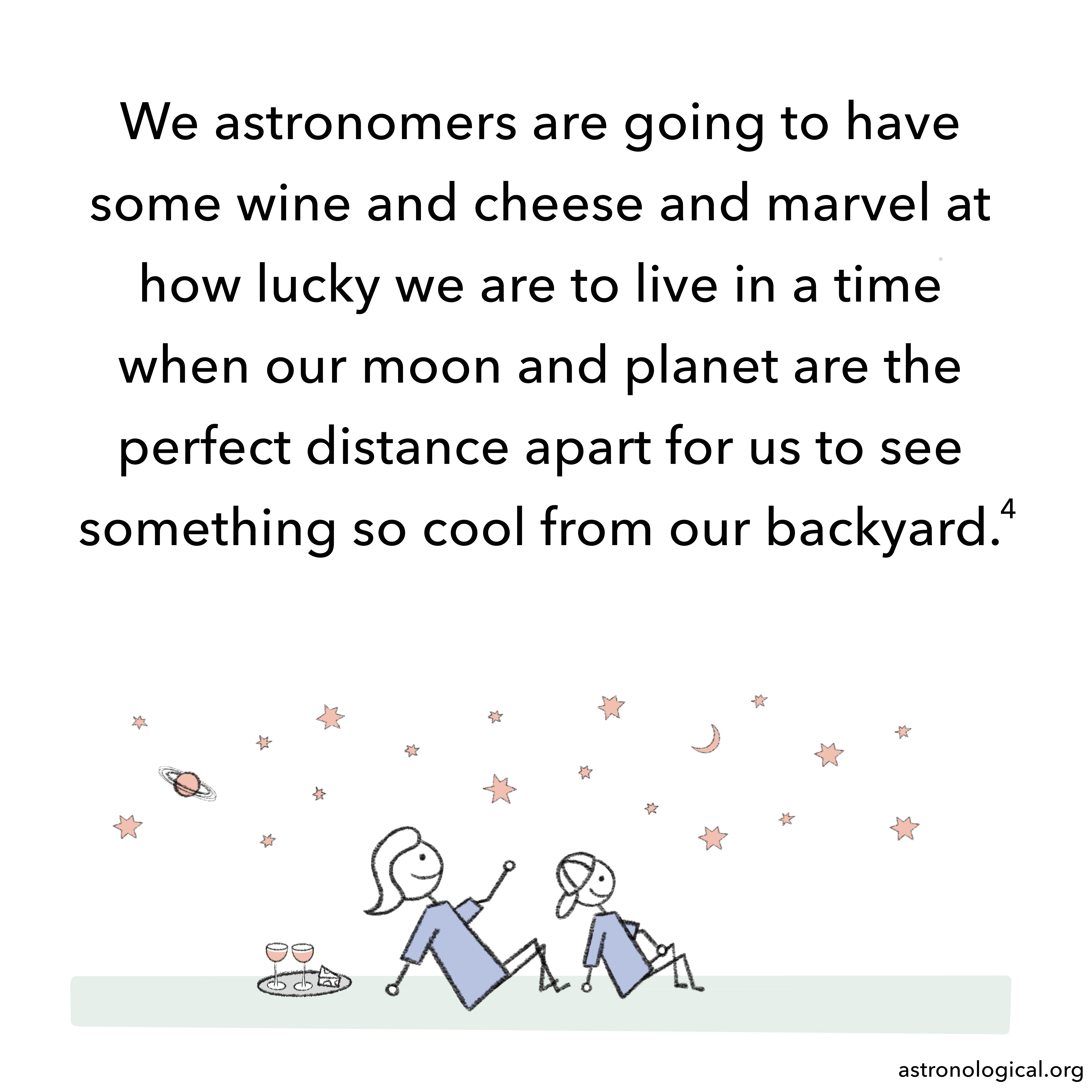 A male and female stick figure are sitting on a lawn next to a tray with red wine cheese on it. They are looking up at the night sky smiling. The text reads: We astronomers are going to have some wine and cheese and marvel at how lucky we are to live in a time when our moon and planet are the perfect distance apart for us to see something so cool from our backyard.
