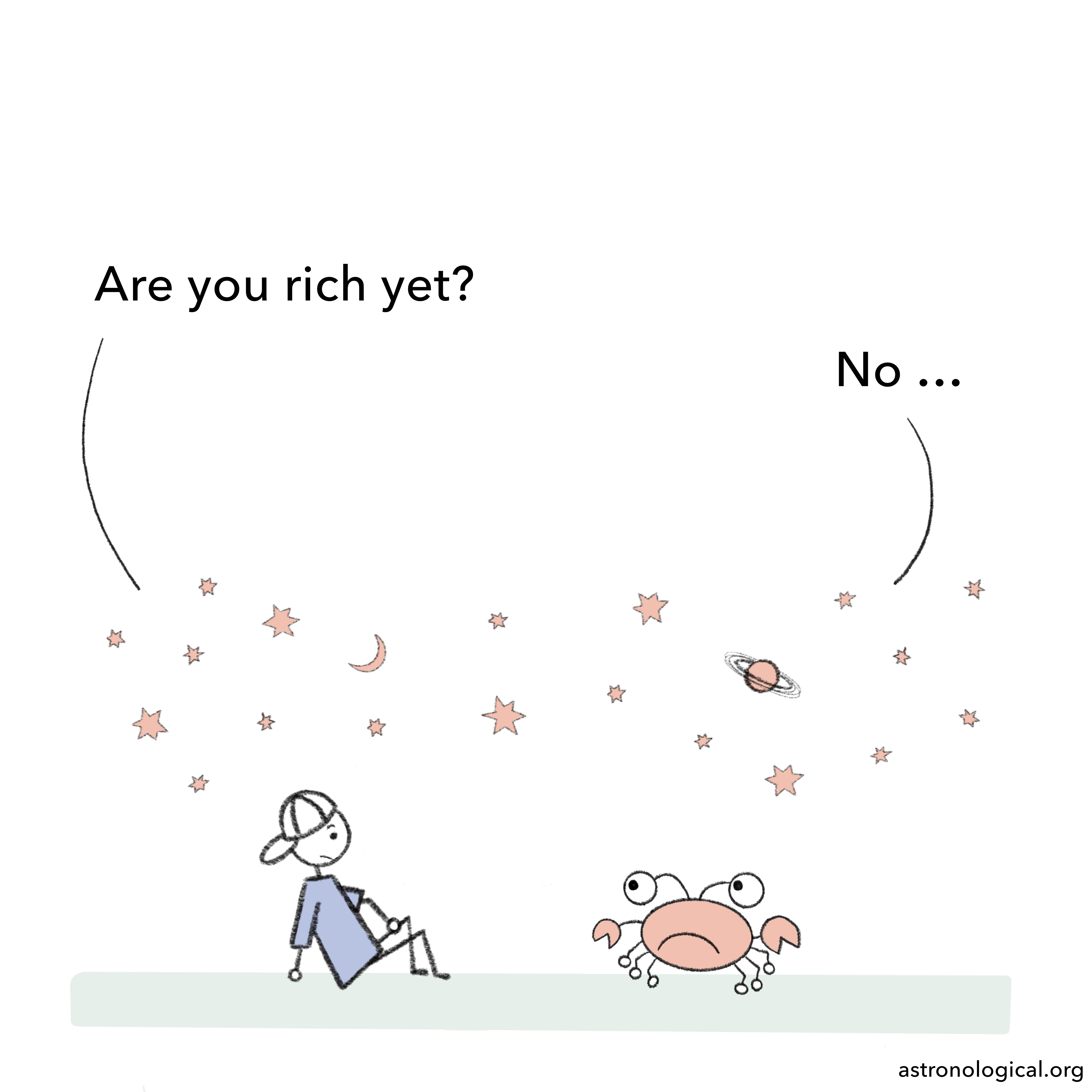 The guy asks: Are you rich yet? The crab despondently replies: No.