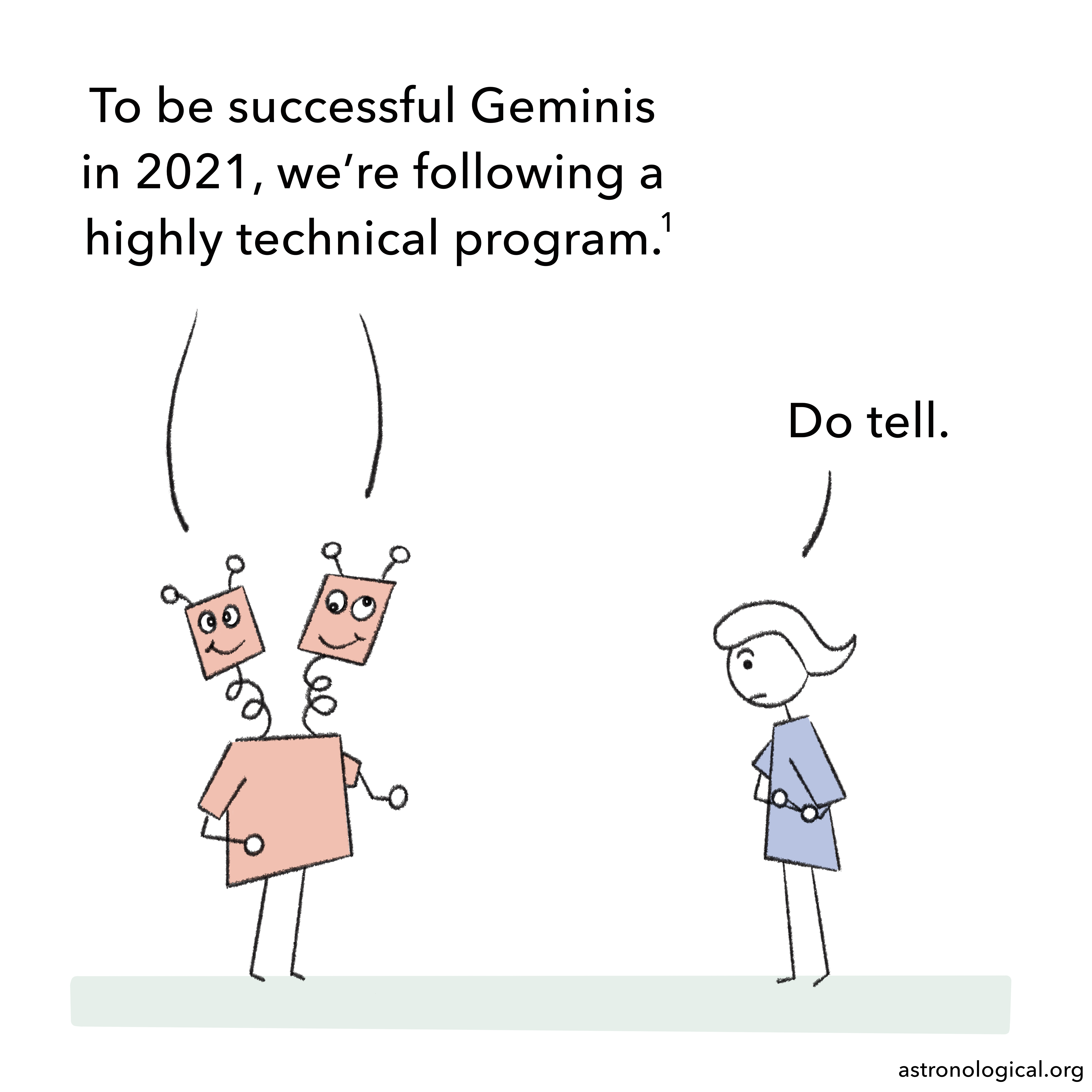 A cartoon robot with one body and two heads is talking to a stick figure girl. The robot represents the Gemini twins. They look a bit goofy. The twins say to the girl: To be successful Geminis in 2021, we're following a highly technical program. The girl raises her eyebrows and replies: Do tell.