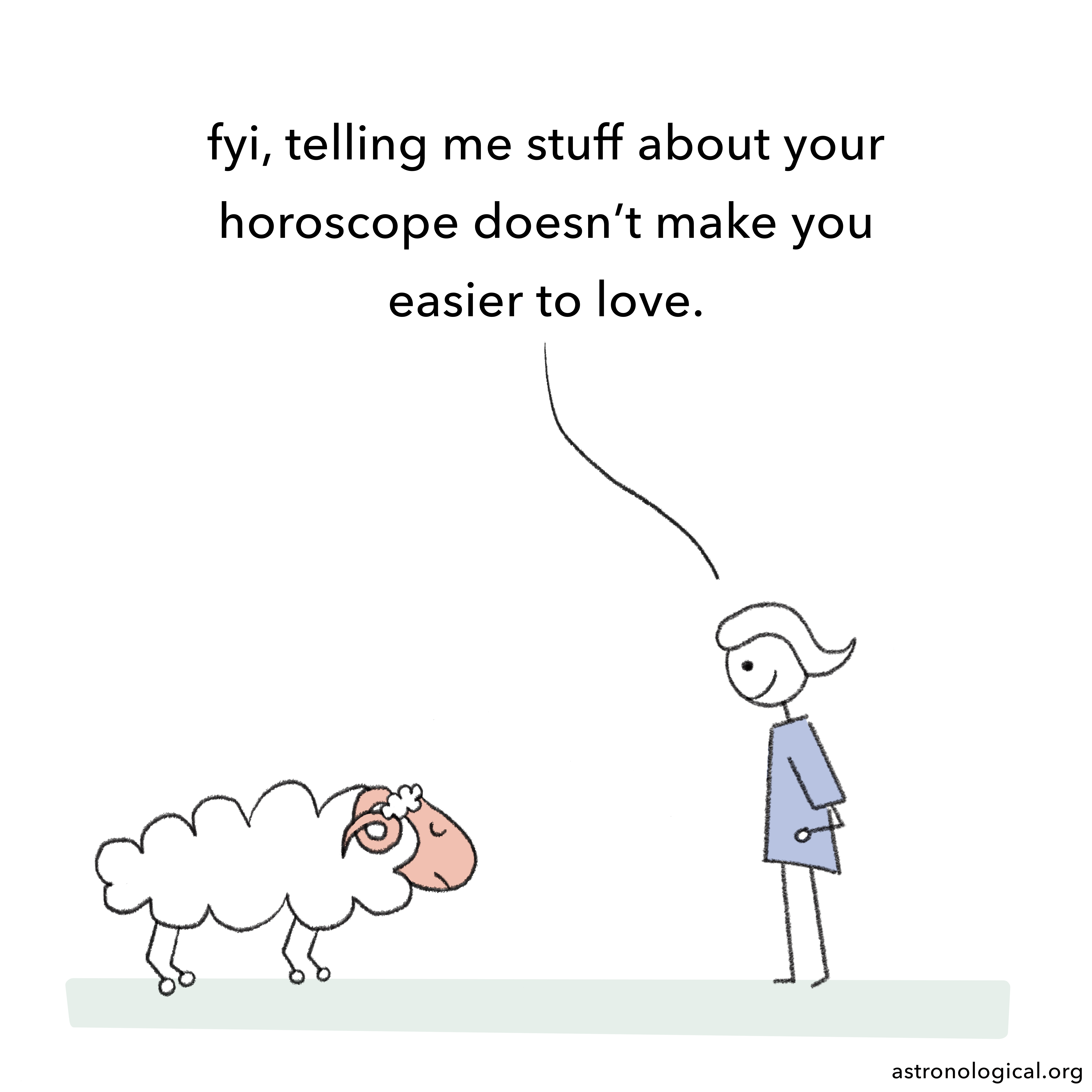 The girl adds with a smile: fyi, telling me stuff about your horoscope doesn't make you easier to love. The ram hangs its head and looks a bit ashamed.