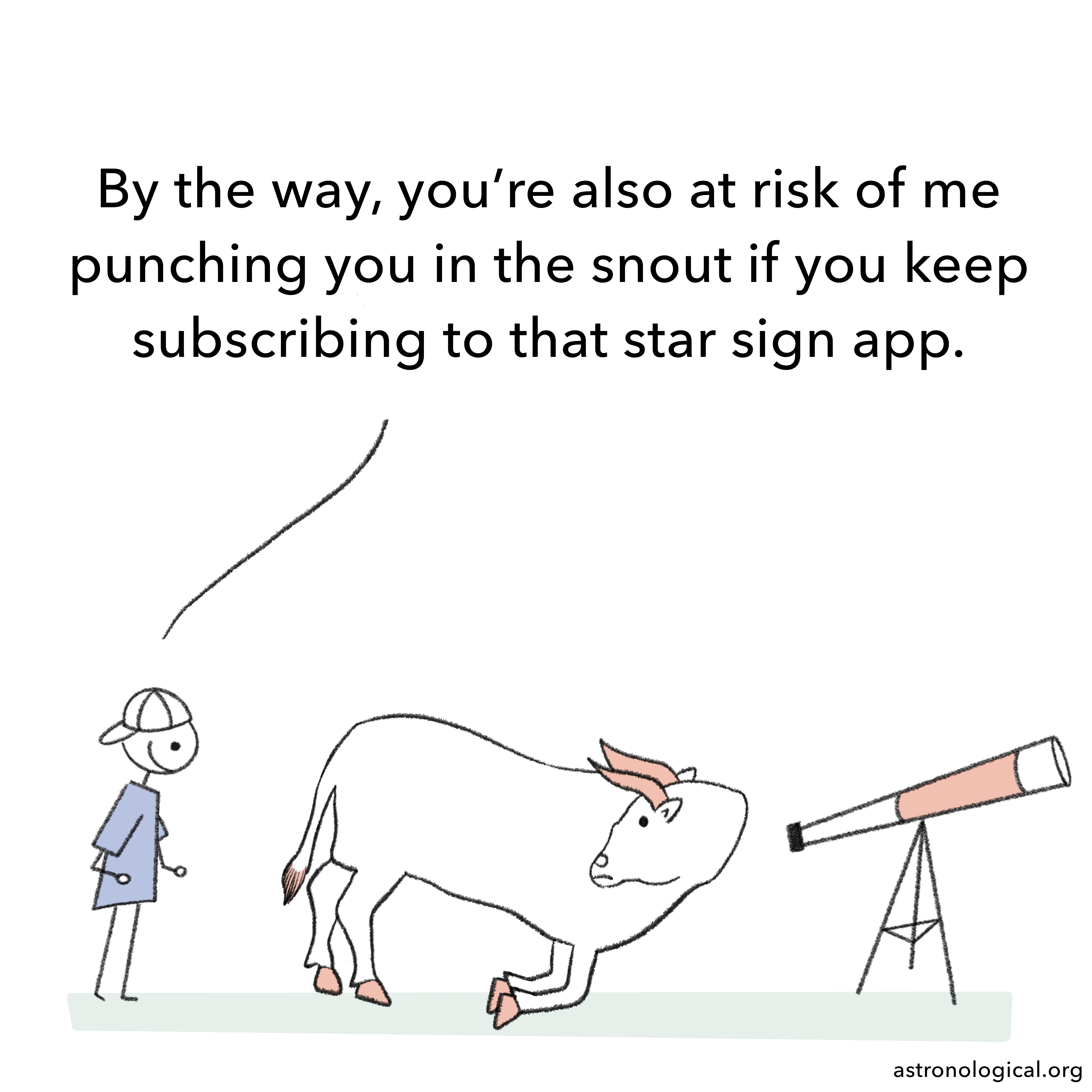 The guy adds: By the way, you're also at risk of me punching you in the snout if you keep subscribing to that star sign app. The bull has turned its face around to look at the guy, surprised.