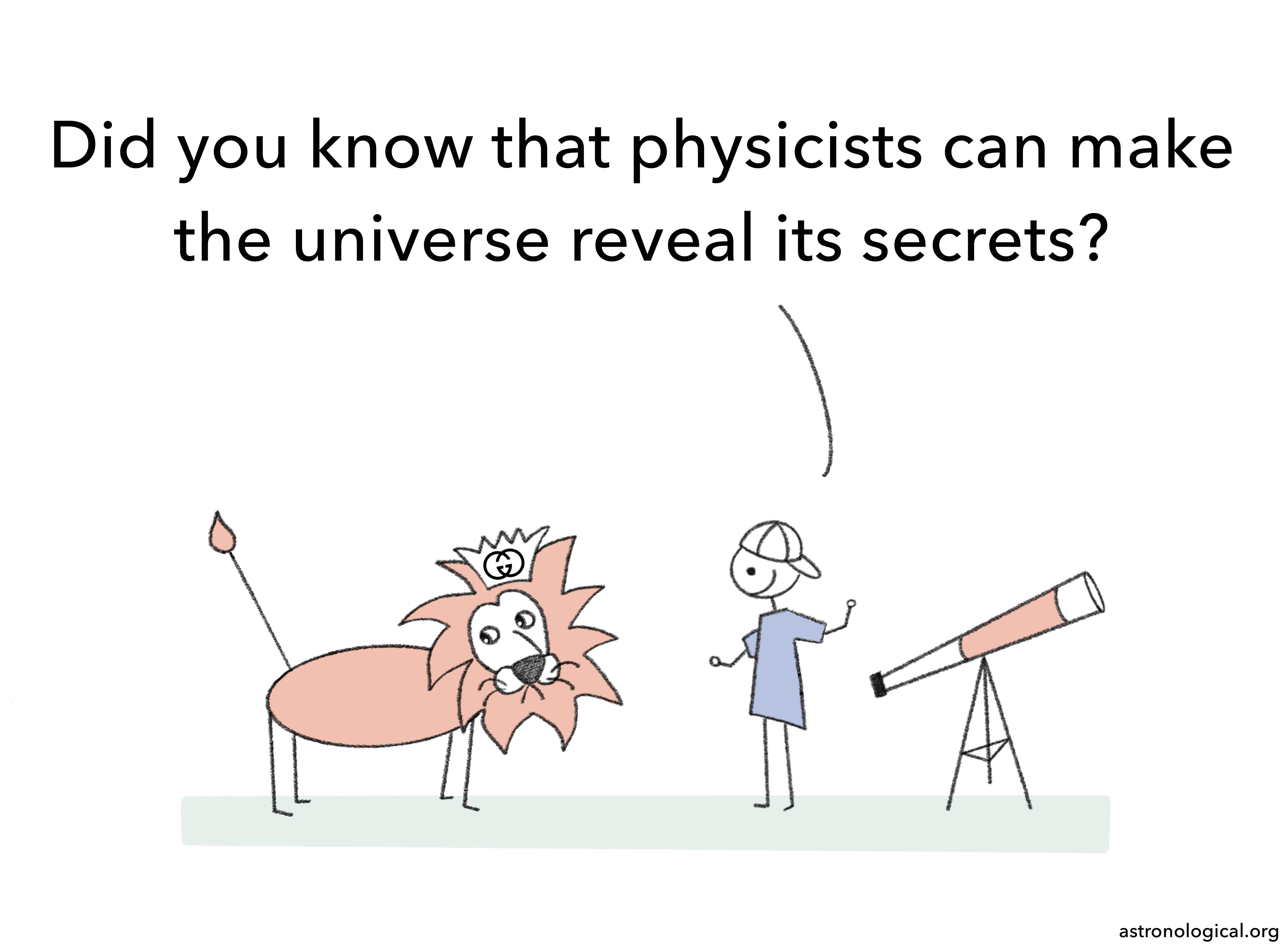 The scientist says: Did you know that physicists can make the universe reveal its secrets? The lion looks a bit confused and awkward.