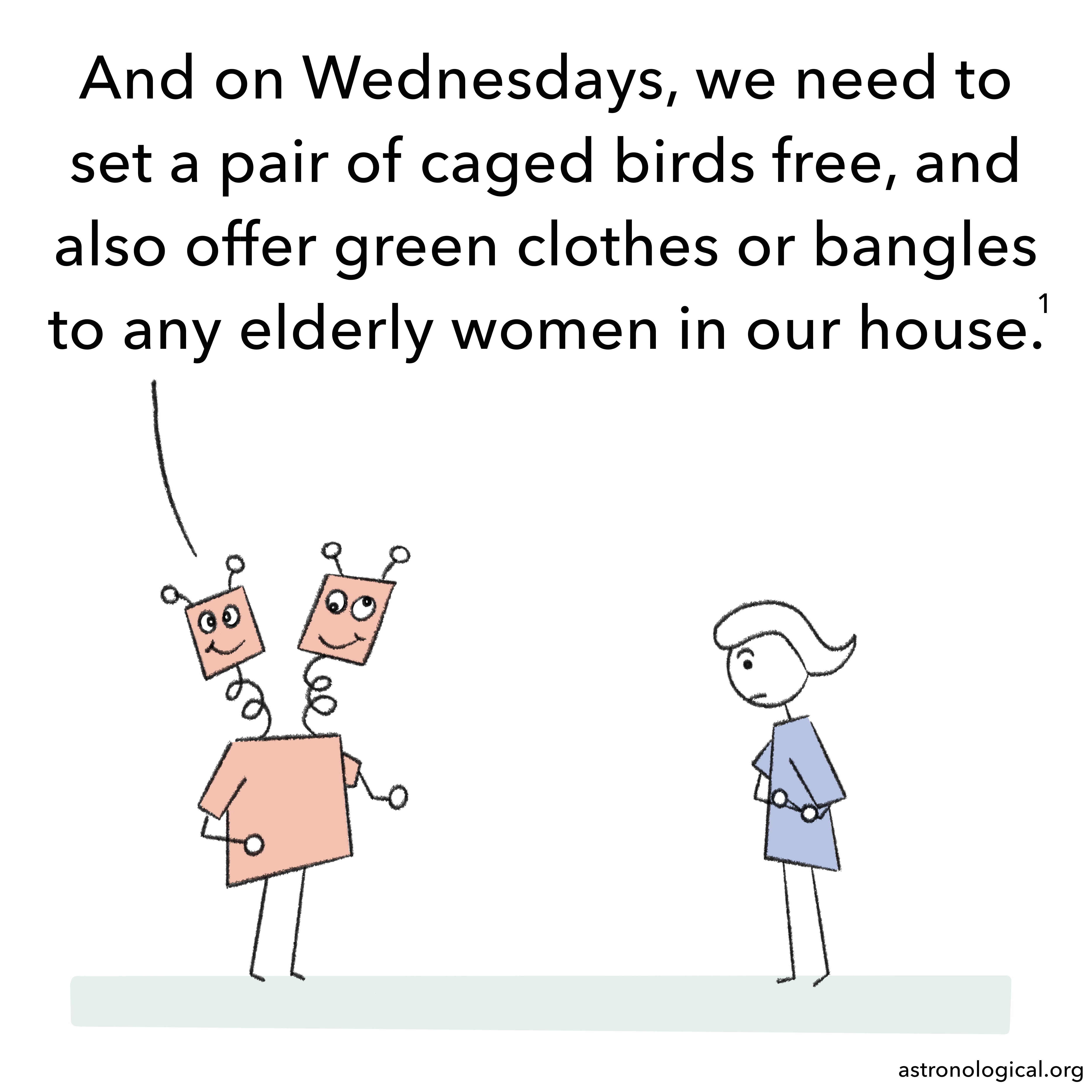 The other twin adds: And on Wednesdays, we need to set a pair of caged birds free, and also offer green clothes or bangles to any elderly women in our house. The girl still has her eyebrows raised.