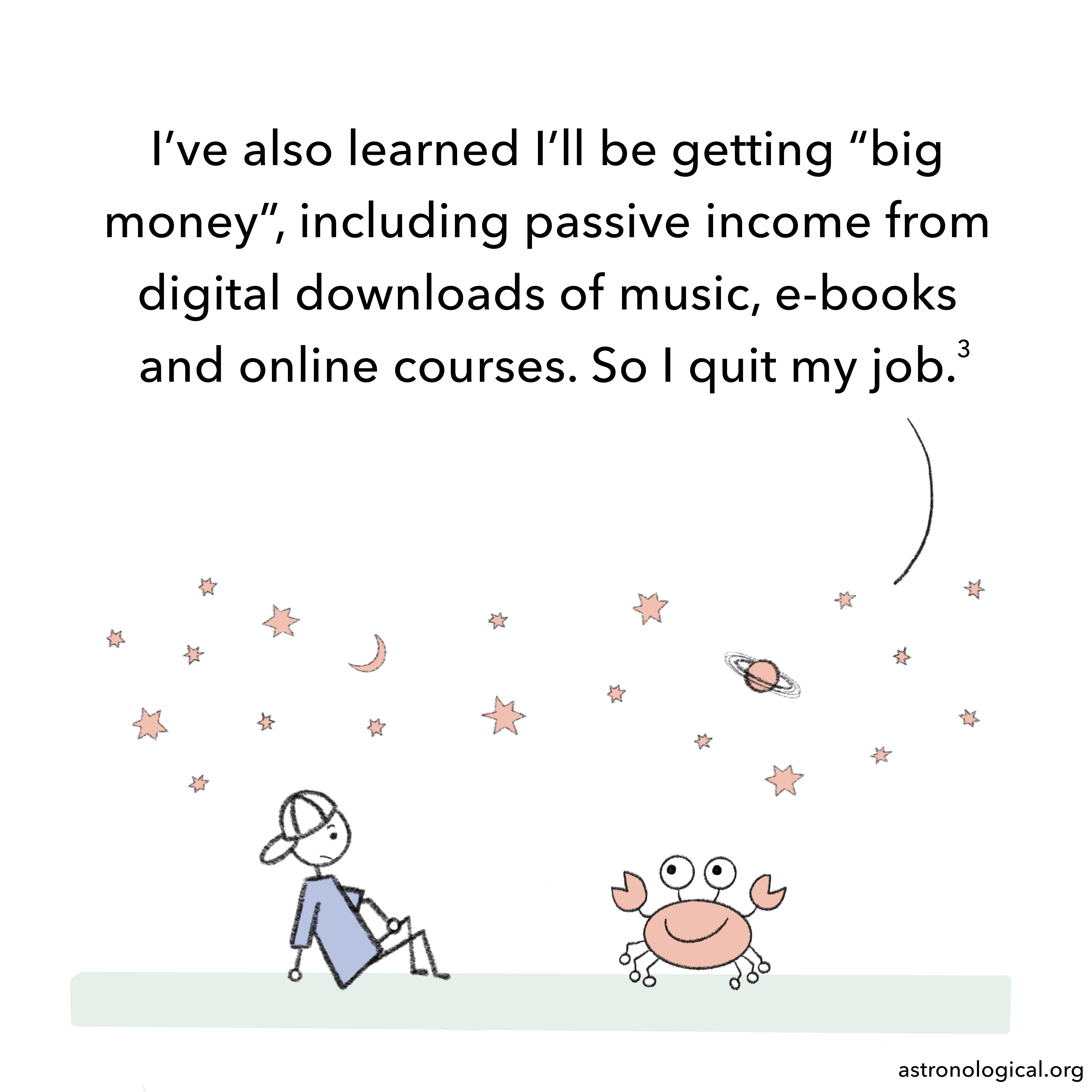 """The crab adds: I've also learned I'll be getting """"big money"""", including passive income from digital downloads of music, e-books and online courses. So I quit my job."""